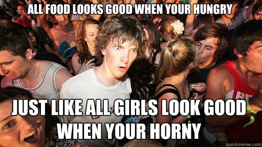 All food looks good when your hungry Just like all girls look good when your horny - All food looks good when your hungry Just like all girls look good when your horny  Sudden Clarity Clarence