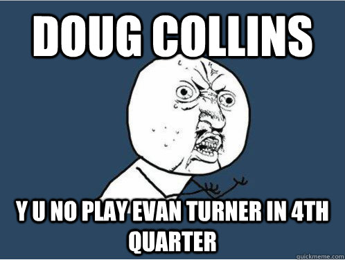 DOUG COLLINS Y U NO PLAY EVAN TURNER IN 4TH QUARTER - DOUG COLLINS Y U NO PLAY EVAN TURNER IN 4TH QUARTER  Y U NO GUY