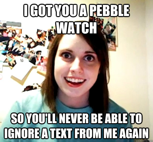 I got you a pebble watch So you'll never be able to ignore a text from me again - I got you a pebble watch So you'll never be able to ignore a text from me again  Overly Attached Girlfriend