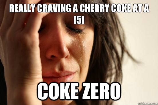 Really craving a Cherry Coke at a [5] Coke Zero - Really craving a Cherry Coke at a [5] Coke Zero  First World Problems