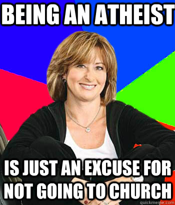 being an atheist  is just an excuse for not going to church - being an atheist  is just an excuse for not going to church  Sheltering Suburban Mom