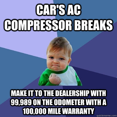 Car's AC Compressor breaks Make it to the dealership with 99,989 on the odometer with a 100,000 mile warranty - Car's AC Compressor breaks Make it to the dealership with 99,989 on the odometer with a 100,000 mile warranty  Success Kid