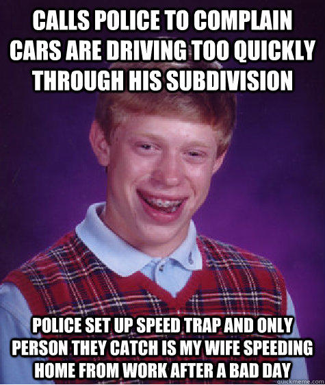 calls police to complain cars are driving too quickly through his subdivision police set up speed trap and only person they catch is my wife speeding home from work after a bad day - calls police to complain cars are driving too quickly through his subdivision police set up speed trap and only person they catch is my wife speeding home from work after a bad day  Bad Luck Brian