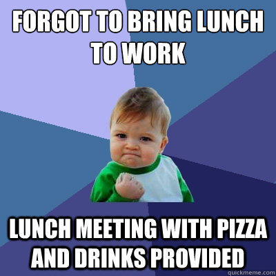 Forgot to bring lunch to work lunch meeting with pizza and drinks provided - Forgot to bring lunch to work lunch meeting with pizza and drinks provided  Success Kid