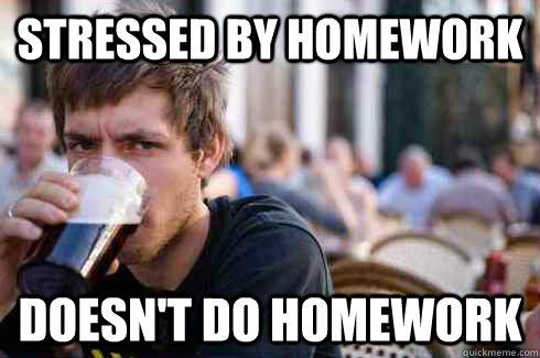 Meme Don T Stress Funny : Stressed by homework doesn't do homework lazy college senior