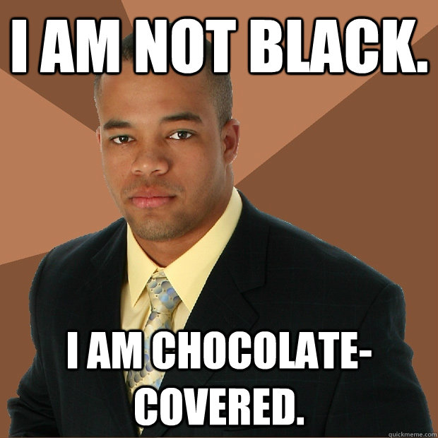 I am not black. I am chocolate-covered. - I am not black. I am chocolate-covered.  Successful Black Man