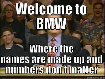 WELCOME TO BMW WHERE THE NAMES ARE MADE UP AND NUMBERS DON'T MATTER Its time to play drew carey