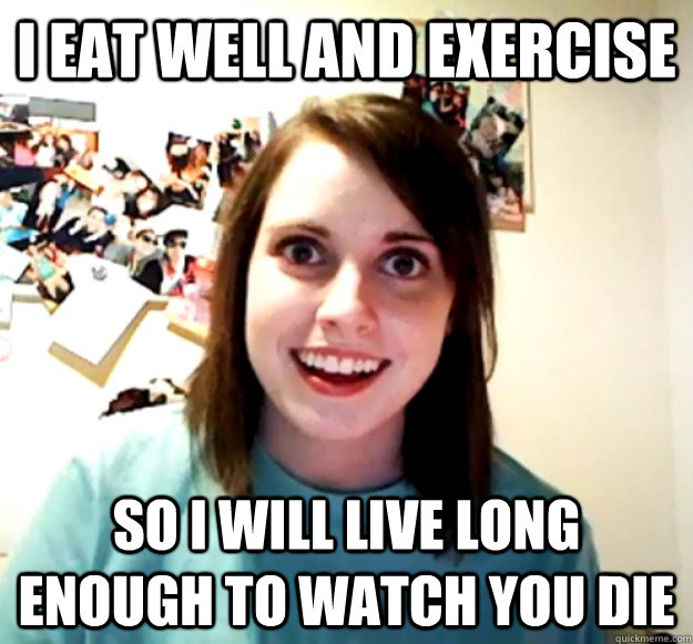 I eat well and exercise so i will live long enough to watch you die - I eat well and exercise so i will live long enough to watch you die  Misc