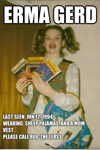 erma gerd last seen: jun 12, 1994 wearing: sheep pajamas, and a mom vest. please call 800-the lerst   - erma gerd last seen: jun 12, 1994 wearing: sheep pajamas, and a mom vest. please call 800-the lerst    BERKS