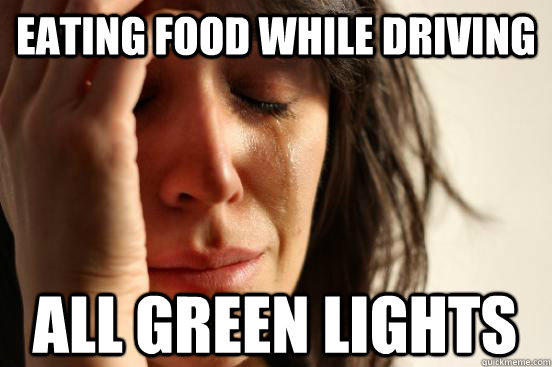 Eating food While Driving All Green Lights - Eating food While Driving All Green Lights  First World Problems