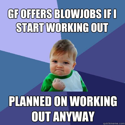 GF offers Blowjobs if I start working out Planned on working out anyway - GF offers Blowjobs if I start working out Planned on working out anyway  Success Baby