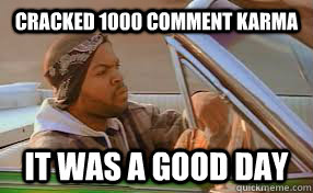 Cracked 1000 comment karma It was a good day