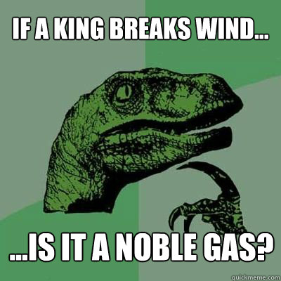 If a King Breaks Wind... ...is it a noble gas?