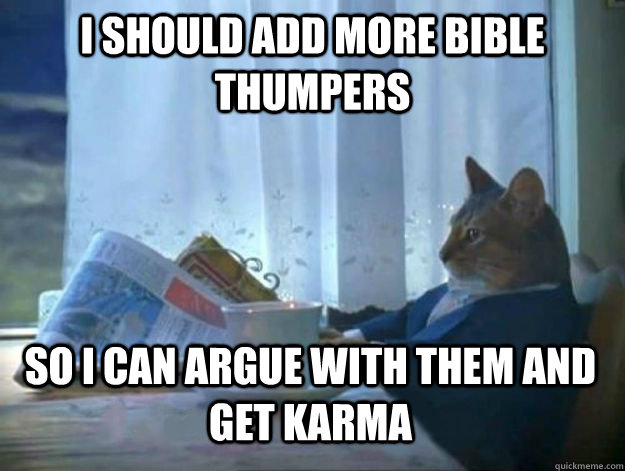 I should add more bible thumpers so i can argue with them and get karma