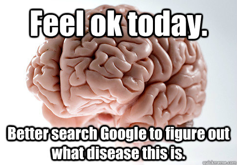 Feel ok today. Better search Google to figure out what disease this is. - Feel ok today. Better search Google to figure out what disease this is.  Scumbag Brain