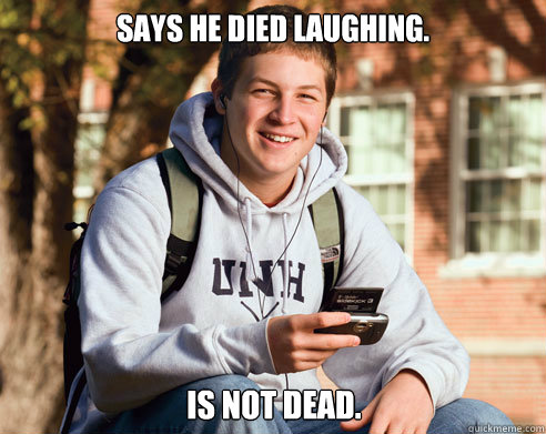 says he died laughing. is not dead. - says he died laughing. is not dead.  College Freshman