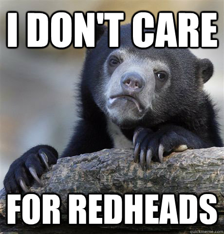I don't care for redheads - I don't care for redheads  Confession Bear