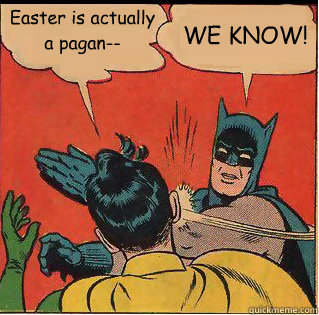Easter is actually a pagan-- WE KNOW! - Easter is actually a pagan-- WE KNOW!  Bitch Slappin Batman