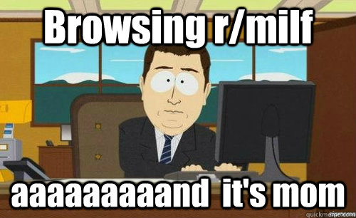 Browsing r/milf  aaaaaaaaand  it's mom - Browsing r/milf  aaaaaaaaand  it's mom  anditsgone