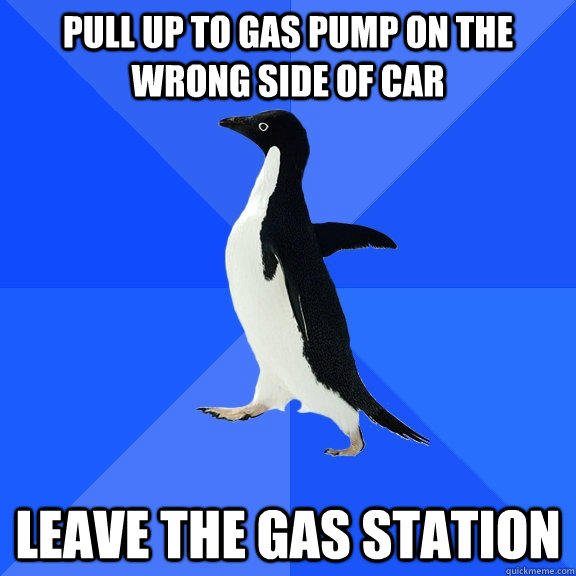 Pull up to gas pump on the wrong side of car leave the gas station - Pull up to gas pump on the wrong side of car leave the gas station  Socially Awkward Penguin