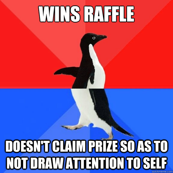 Wins raffle Doesn't claim prize so as to not draw attention to self - Wins raffle Doesn't claim prize so as to not draw attention to self  Socially Awksome Penguin