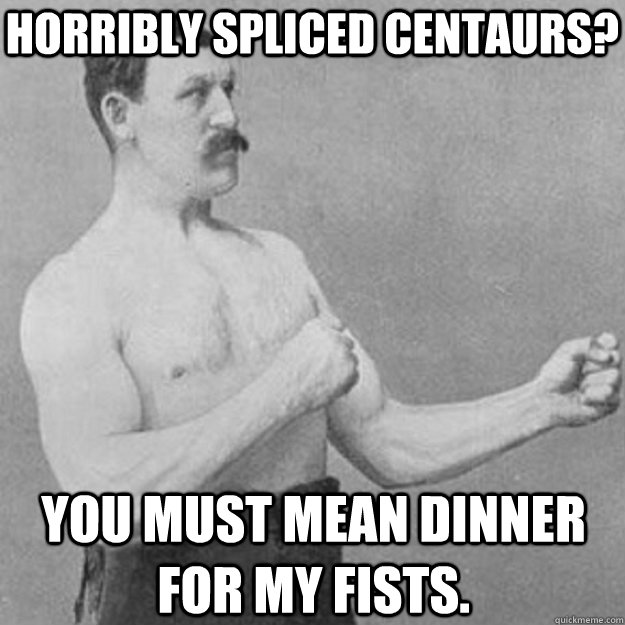 Horribly spliced Centaurs? You must mean dinner for my fists. - Horribly spliced Centaurs? You must mean dinner for my fists.  overly manly man