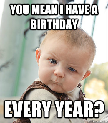 You mean I have a birthday  every year?  skeptical baby
