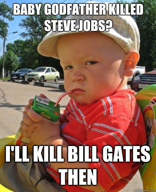 Baby Godfather killed Steve Jobs? I'll kill Bill Gates then