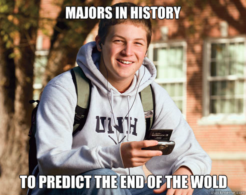 Majors in history to predict the end of the wold - Majors in history to predict the end of the wold  College Freshman