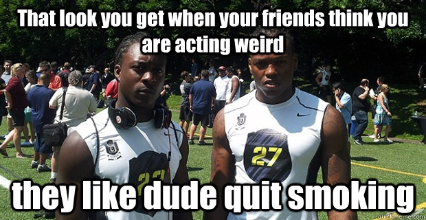 That look you get when your friends think you are acting weird they like dude quit smoking  weirdo Meme