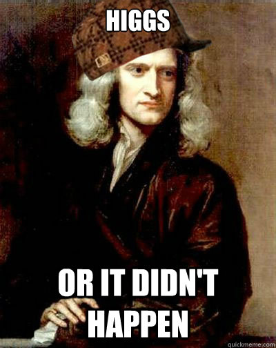 higgs or it didn't happen - higgs or it didn't happen  Scumbag Sir Isaac Newton