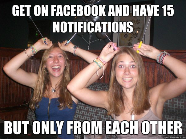 Get on Facebook and have 15 notifications but only from each other