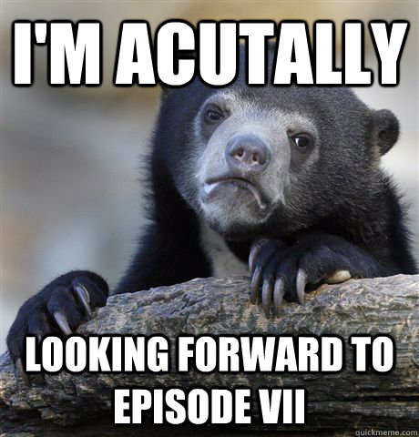 I'm acutally looking forward to episode vii - I'm acutally looking forward to episode vii  Confession Bear