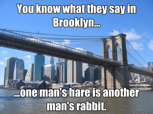 You know what they say in Brooklyn... ...one man's hare is another man's rabbit.