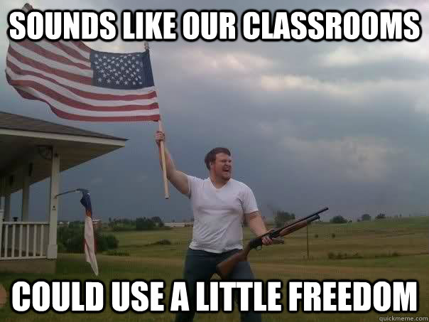Sounds like our classrooms could use a little freedom - Sounds like our classrooms could use a little freedom  Overly Patriotic American