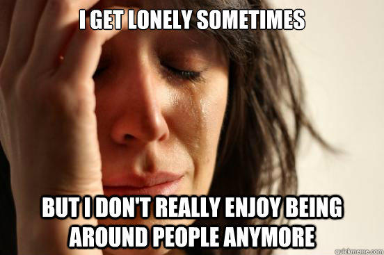 I get lonely sometimes but I don't really enjoy being around people anymore - I get lonely sometimes but I don't really enjoy being around people anymore  First World Problems
