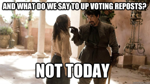 and what do we say to up voting reposts? Not Today - and what do we say to up voting reposts? Not Today  Arya not today
