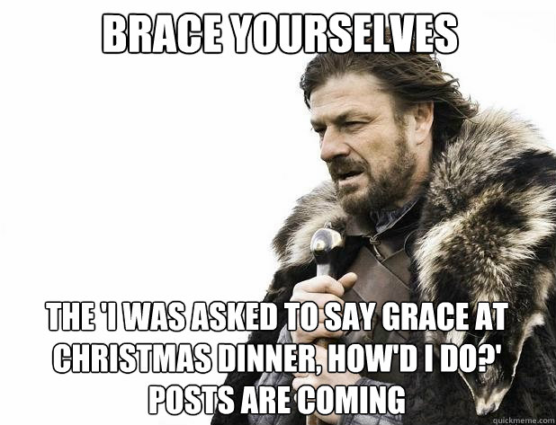 brace yourselves The 'i was asked to say grace at christmas dinner, how'd i do?' posts are coming