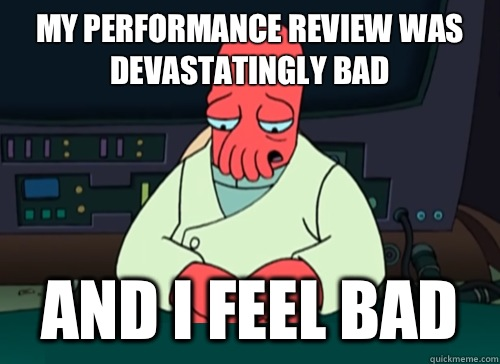 My performance review was devastatingly bad and i feel bad - My performance review was devastatingly bad and i feel bad  sad zoidberg