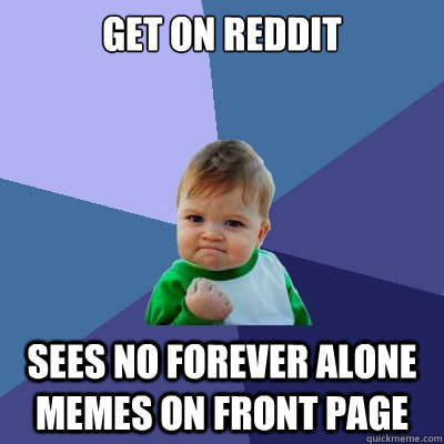 Get on Reddit Sees no Forever Alone memes on front page  Success Kid