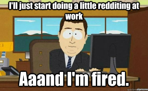 I'll just start doing a little redditing at work Aaand I'm fired.