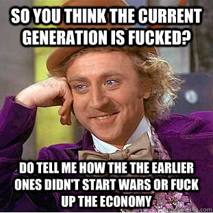 so you think the current generation is fucked? do tell me how the the earlier ones didn't start wars or fuck up the economy  Condescending Wonka