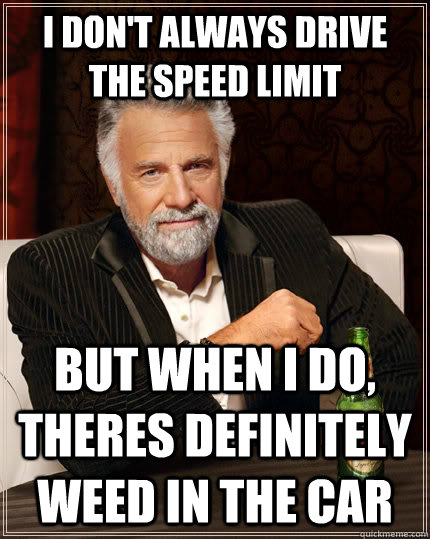 I don't always drive the speed limit but when I do, theres definitely weed in the car - I don't always drive the speed limit but when I do, theres definitely weed in the car  The Most Interesting Man In The World