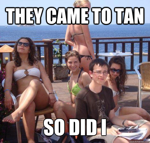 THEY CAME TO TAN so did i - THEY CAME TO TAN so did i  untitled meme