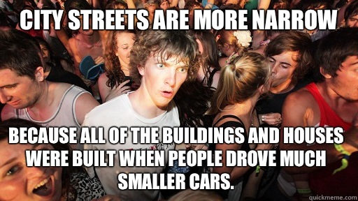 City streets are more narrow  Because all of the buildings and houses were built when people drove much smaller cars.  - City streets are more narrow  Because all of the buildings and houses were built when people drove much smaller cars.   Sudden Clarity Clarence