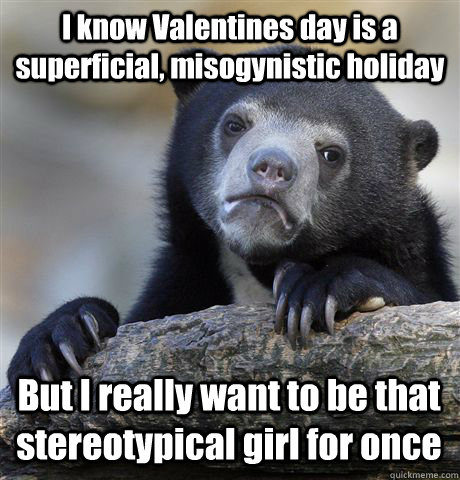 I know Valentines day is a superficial, misogynistic holiday But I really want to be that stereotypical girl for once - I know Valentines day is a superficial, misogynistic holiday But I really want to be that stereotypical girl for once  Confession Bear