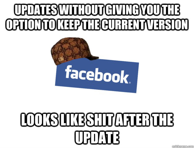 Updates without giving you the option to keep the current version Looks like shit after the update - Updates without giving you the option to keep the current version Looks like shit after the update  Scumbag Facebook