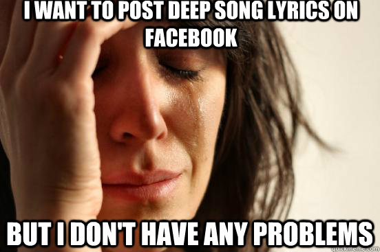 i want to post deep song lyrics on facebook but i don't have any problems - i want to post deep song lyrics on facebook but i don't have any problems  First World Problems