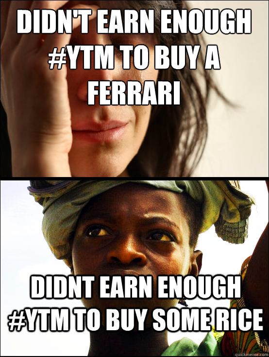Didn't earn enough #YTM to buy a ferrari Didnt earn enough #YTM to buy some rice    First vs Third World Problems