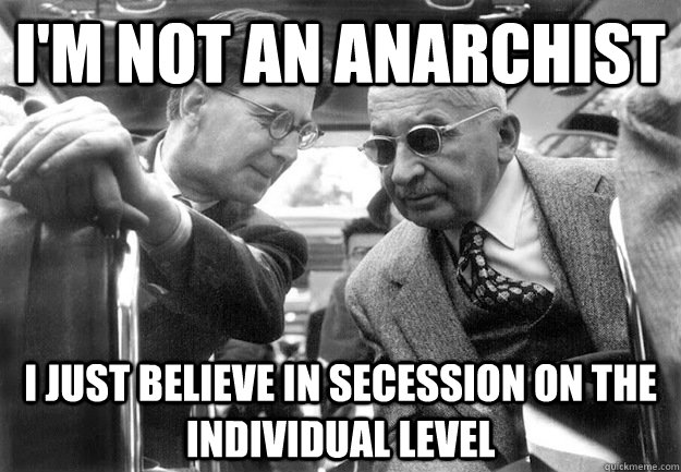 I'm not an anarchist I just believe in secession on the individual level